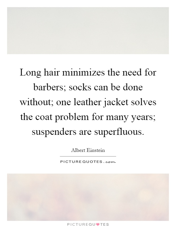 Long hair minimizes the need for barbers; socks can be done without; one leather jacket solves the coat problem for many years; suspenders are superfluous Picture Quote #1