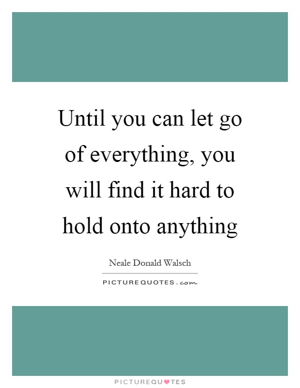 Until you can let go of everything, you will find it hard to hold onto anything Picture Quote #1