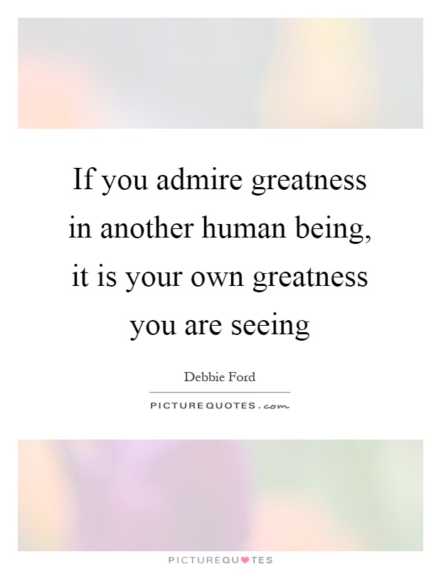 If you admire greatness in another human being, it is your own greatness you are seeing Picture Quote #1