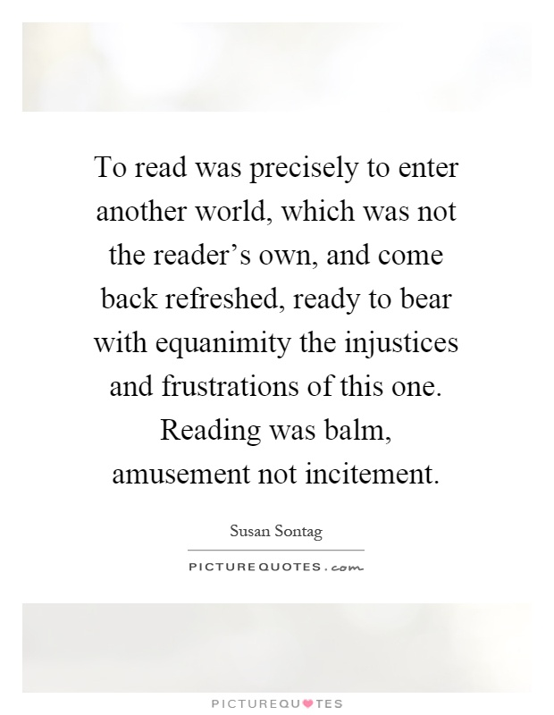 To read was precisely to enter another world, which was not the reader's own, and come back refreshed, ready to bear with equanimity the injustices and frustrations of this one. Reading was balm, amusement not incitement Picture Quote #1