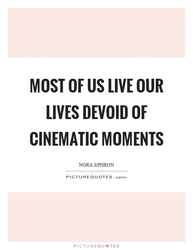 Most of us live our lives devoid of cinematic moments Picture Quote #1