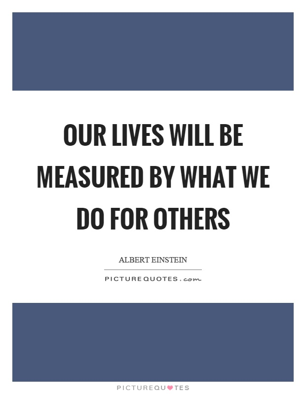 Our lives will be measured by what we do for others Picture Quote #1