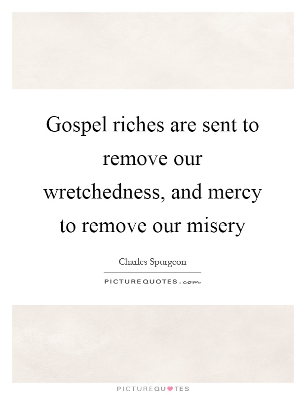 Gospel riches are sent to remove our wretchedness, and mercy to remove our misery Picture Quote #1