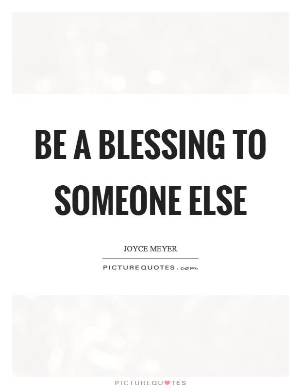 Be a blessing to someone else Picture Quote #1