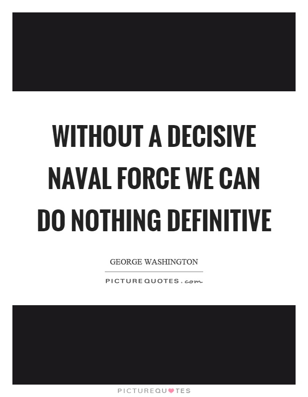 Without a decisive naval force we can do nothing definitive Picture Quote #1