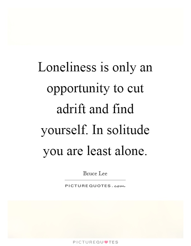Loneliness is only an opportunity to cut adrift and find yourself. In solitude you are least alone Picture Quote #1