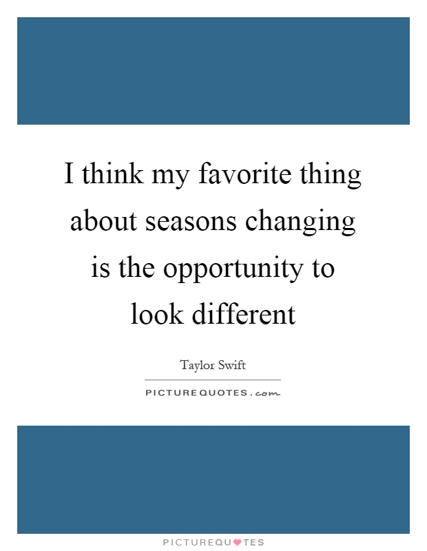 I think my favorite thing about seasons changing is the opportunity to look different Picture Quote #1