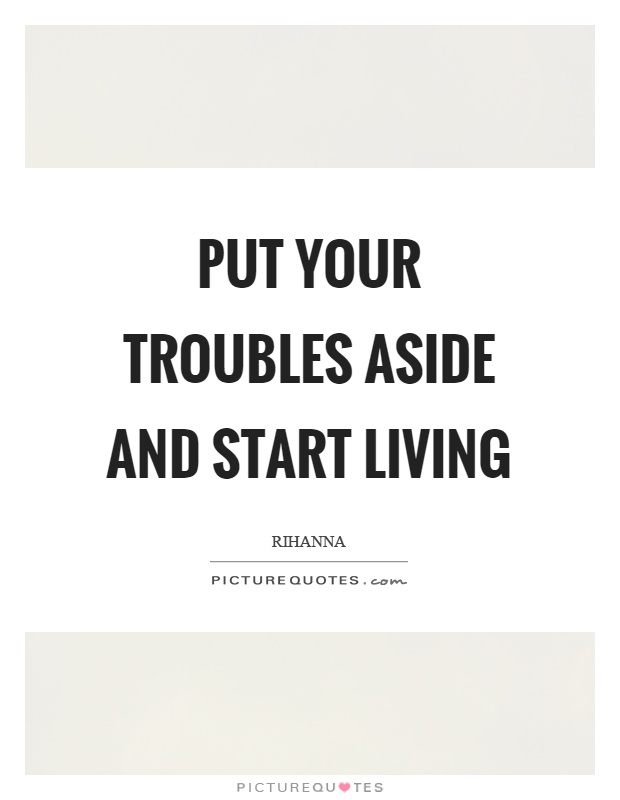 Put your troubles aside and start living Picture Quote #1