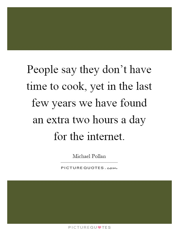 People say they don't have time to cook, yet in the last few years we have found an extra two hours a day for the internet Picture Quote #1