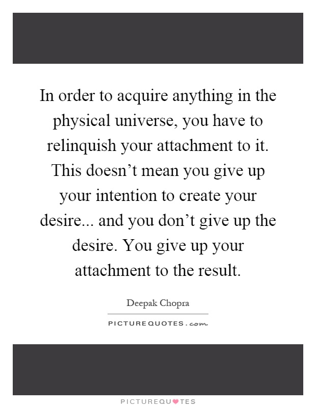 In order to acquire anything in the physical universe, you have to relinquish your attachment to it. This doesn't mean you give up your intention to create your desire... and you don't give up the desire. You give up your attachment to the result Picture Quote #1