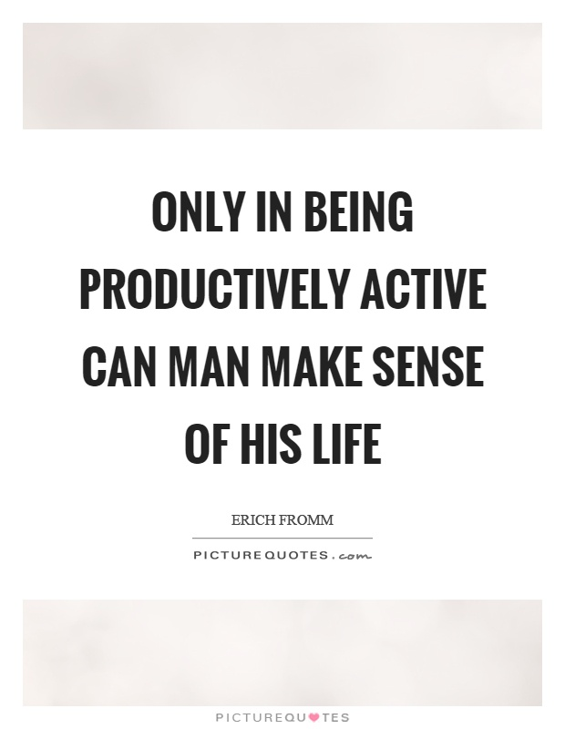 Only in being productively active can man make sense of his life Picture Quote #1