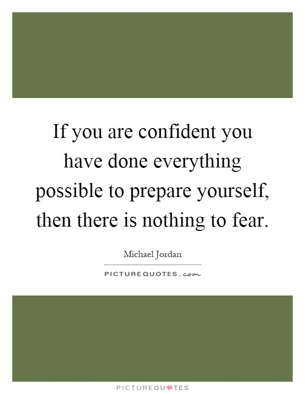 If you are confident you have done everything possible to prepare yourself, then there is nothing to fear Picture Quote #1