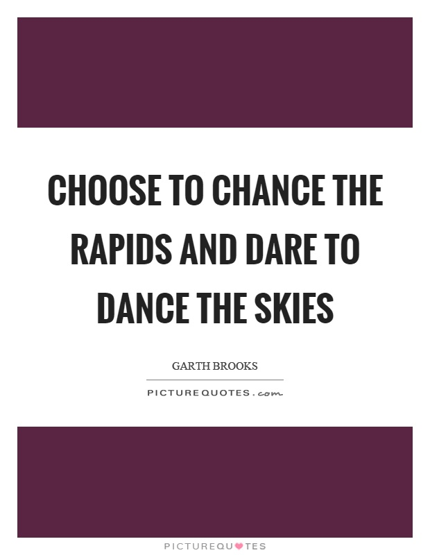 Choose to chance the rapids and dare to dance the skies Picture Quote #1