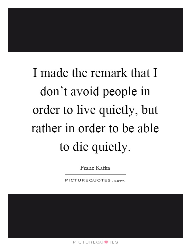 I made the remark that I don't avoid people in order to live quietly, but rather in order to be able to die quietly Picture Quote #1