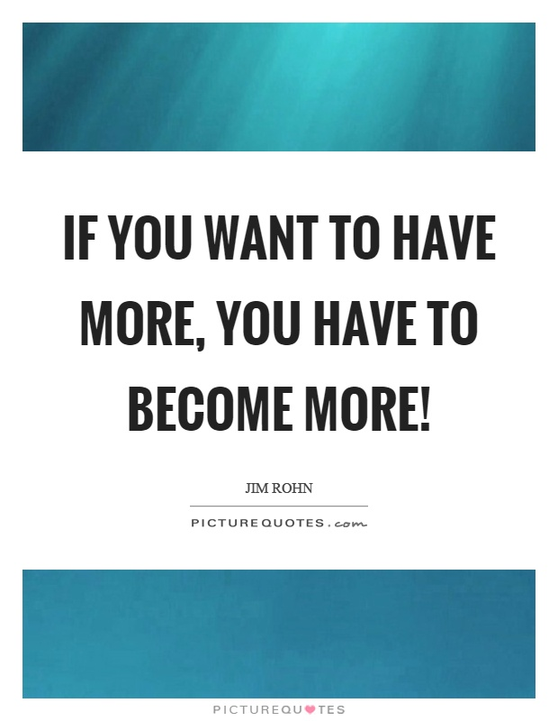 If you want to have more, you have to become more! Picture Quote #1