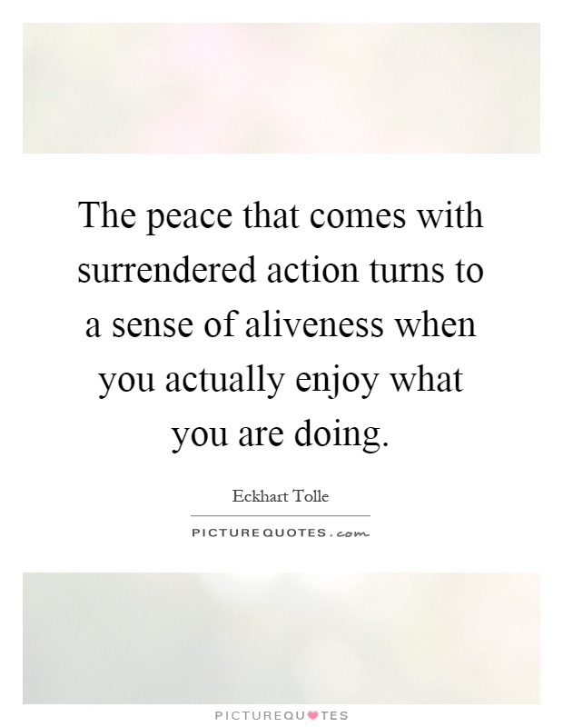 The peace that comes with surrendered action turns to a sense of aliveness when you actually enjoy what you are doing Picture Quote #1
