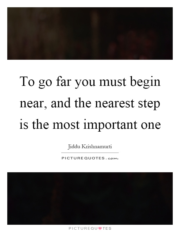 To go far you must begin near, and the nearest step is the most important one Picture Quote #1