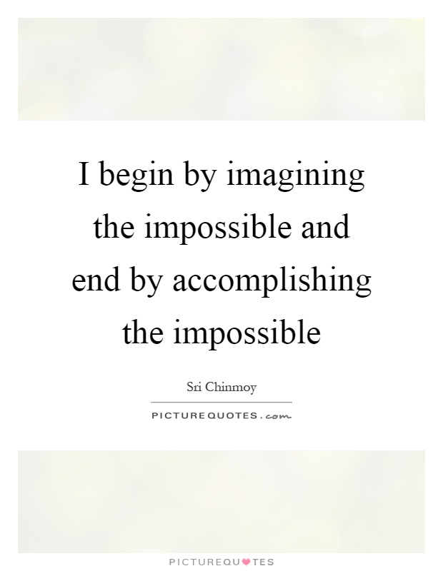 I begin by imagining the impossible and end by accomplishing the impossible Picture Quote #1