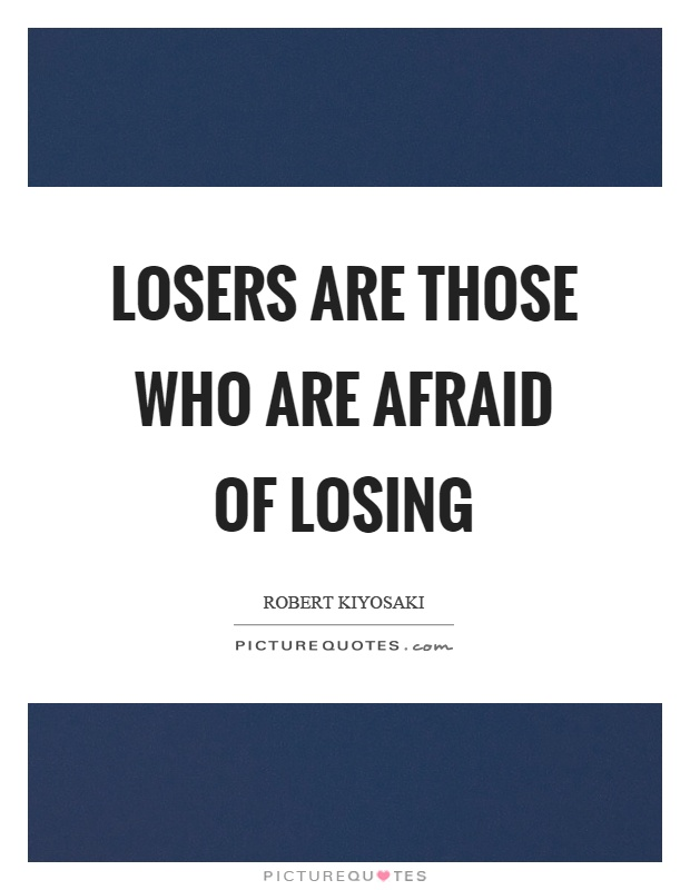 Losers are those who are afraid of losing Picture Quote #1