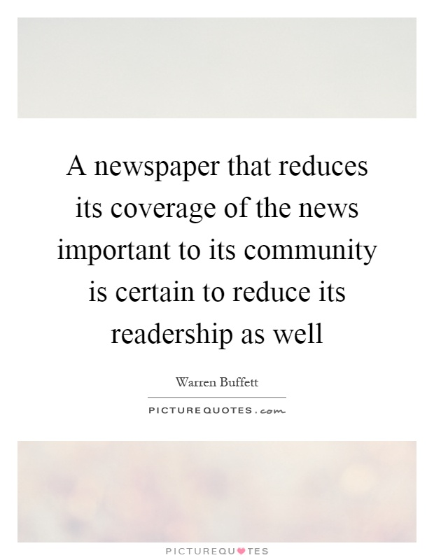 A newspaper that reduces its coverage of the news important to its community is certain to reduce its readership as well Picture Quote #1