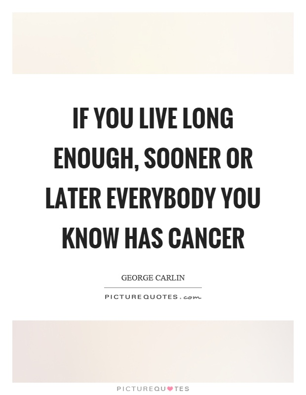 If you live long enough, sooner or later everybody you know has cancer Picture Quote #1