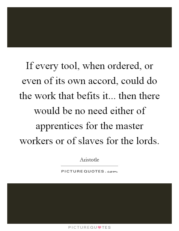 If every tool, when ordered, or even of its own accord, could do the work that befits it... then there would be no need either of apprentices for the master workers or of slaves for the lords Picture Quote #1