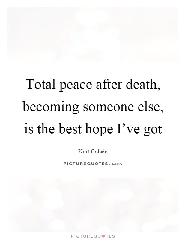 Total peace after death, becoming someone else, is the best hope I've got Picture Quote #1