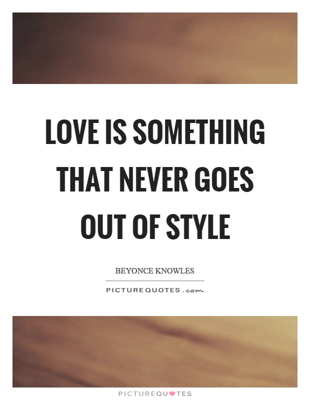 Love is something that never goes out of style Picture Quote #1