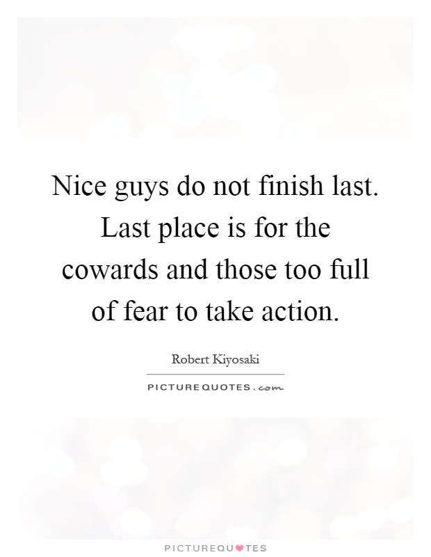 Nice guys do not finish last. Last place is for the cowards and those too full of fear to take action Picture Quote #1