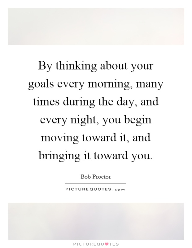 By thinking about your goals every morning, many times during the day, and every night, you begin moving toward it, and bringing it toward you Picture Quote #1