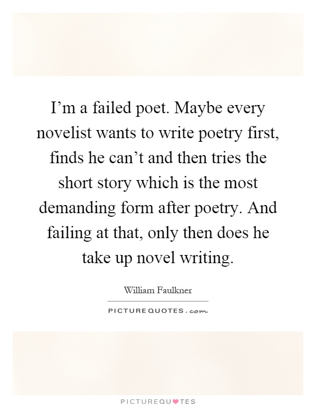 I'm a failed poet. Maybe every novelist wants to write poetry first, finds he can't and then tries the short story which is the most demanding form after poetry. And failing at that, only then does he take up novel writing Picture Quote #1