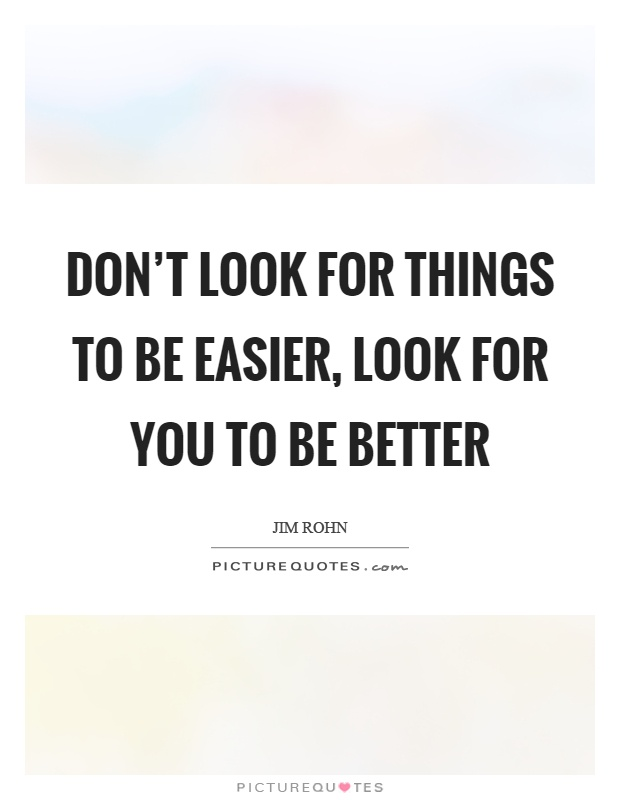 Don't look for things to be easier, look for you to be better Picture Quote #1