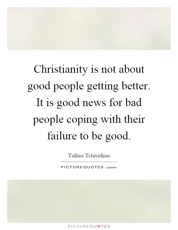 Christianity is not about good people getting better. It is good news for bad people coping with their failure to be good Picture Quote #1