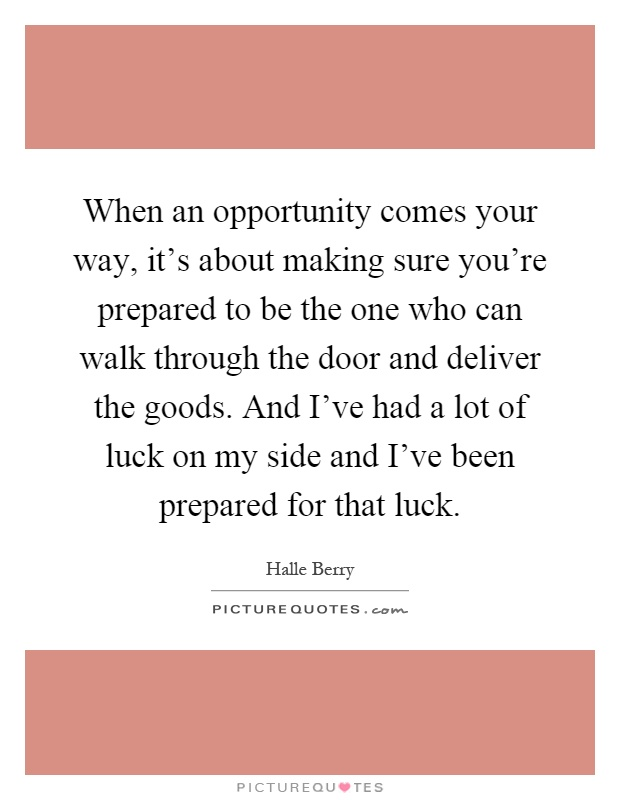 When an opportunity comes your way, it's about making sure you're prepared to be the one who can walk through the door and deliver the goods. And I've had a lot of luck on my side and I've been prepared for that luck Picture Quote #1