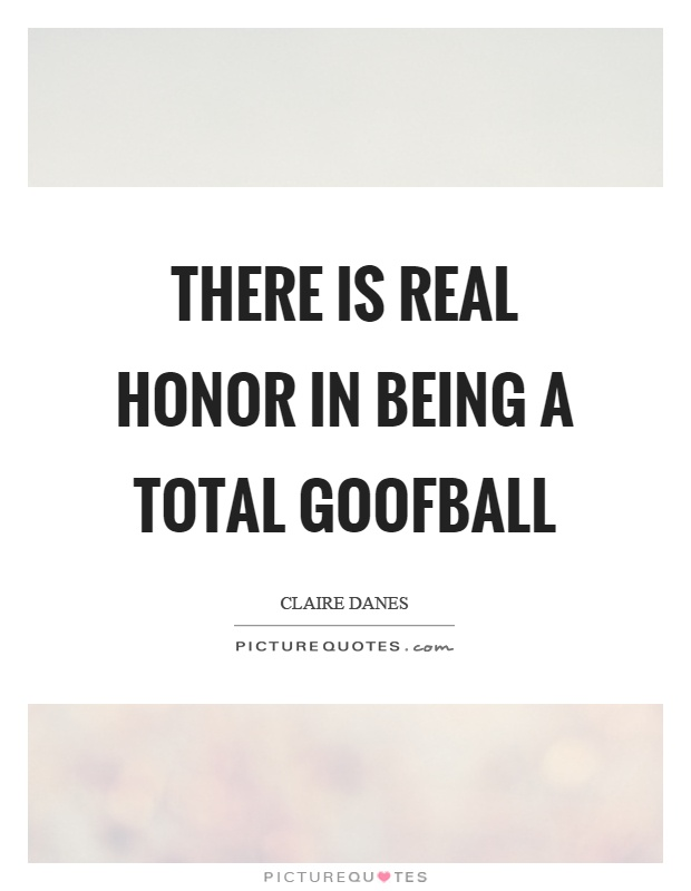 There is real honor in being a total goofball Picture Quote #1