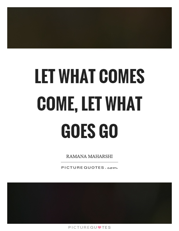 Let what comes come, let what goes go Picture Quote #1