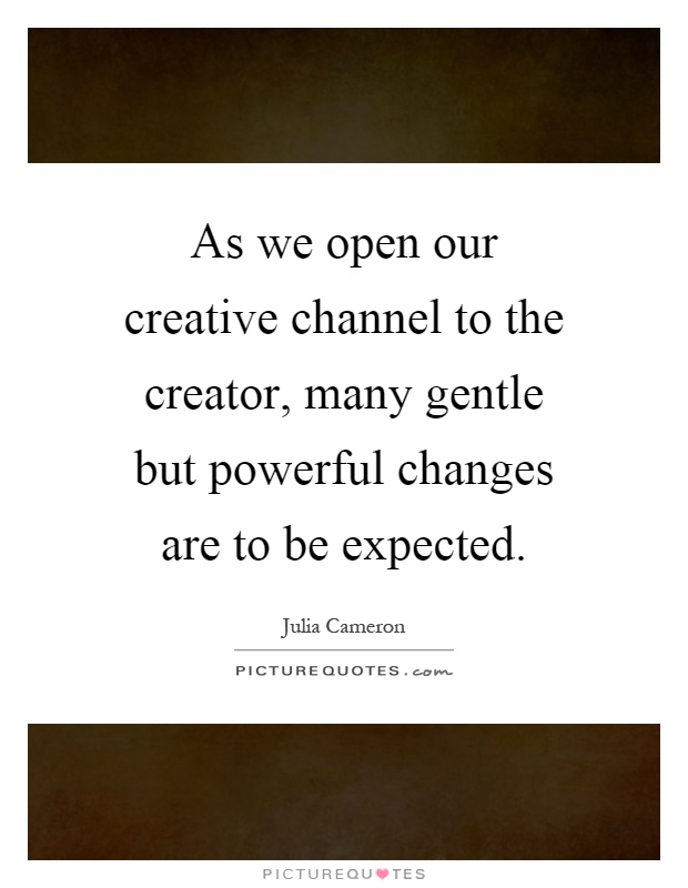 As we open our creative channel to the creator, many gentle but powerful changes are to be expected Picture Quote #1