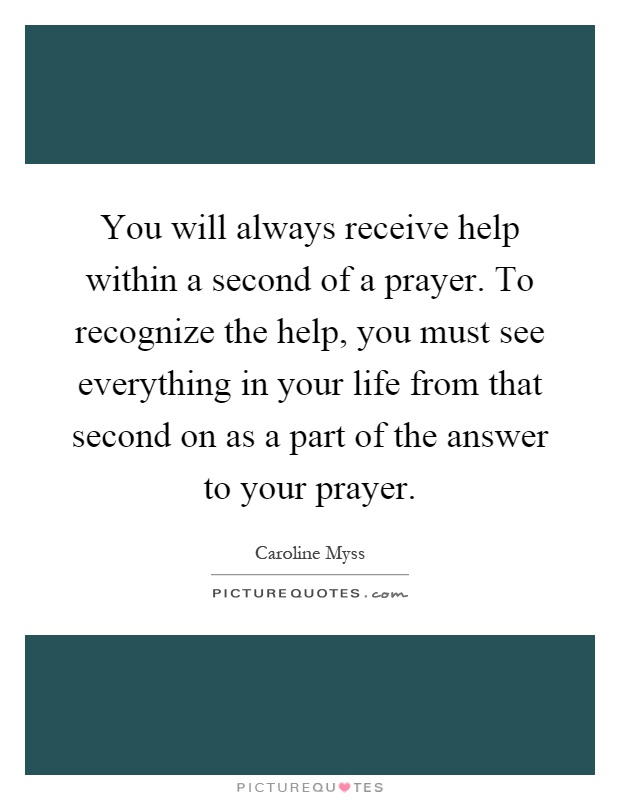 You will always receive help within a second of a prayer. To recognize the help, you must see everything in your life from that second on as a part of the answer to your prayer Picture Quote #1