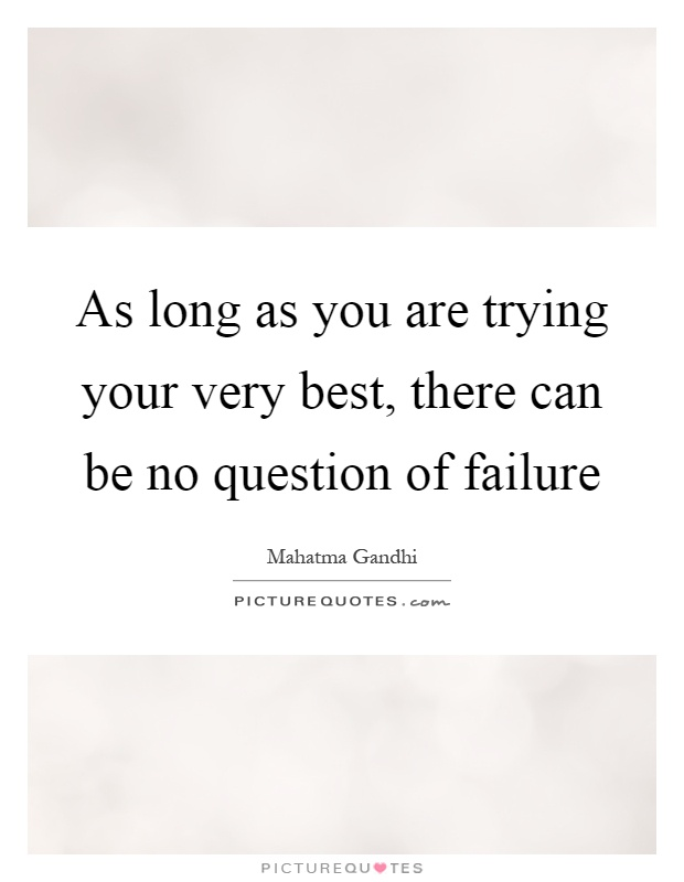 As long as you are trying your very best, there can be no question of failure Picture Quote #1
