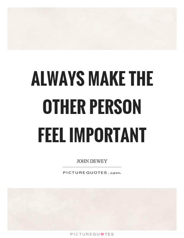 Always make the other person feel important Picture Quote #1