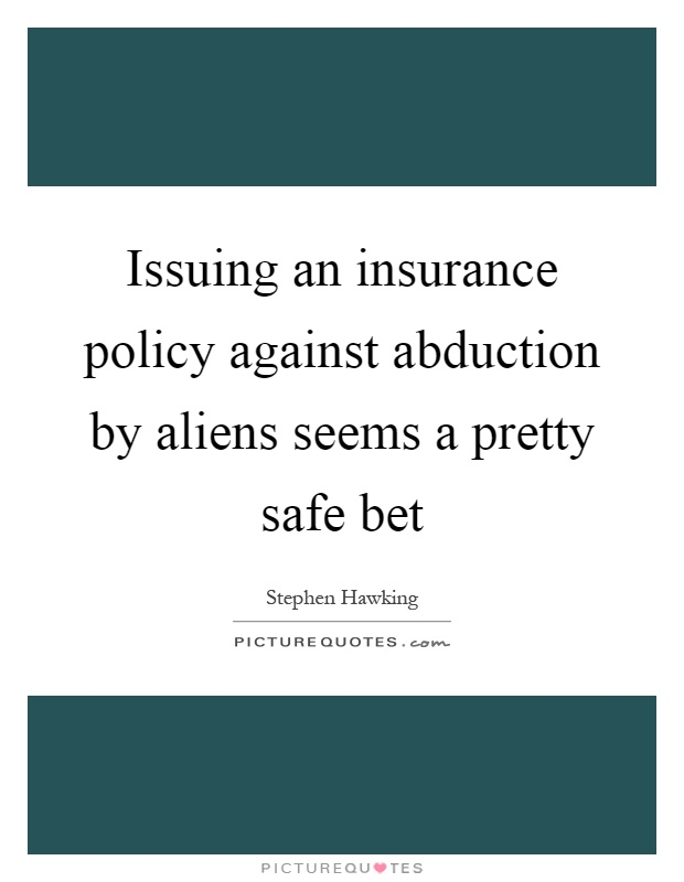 Issuing an insurance policy against abduction by aliens seems a pretty safe bet Picture Quote #1