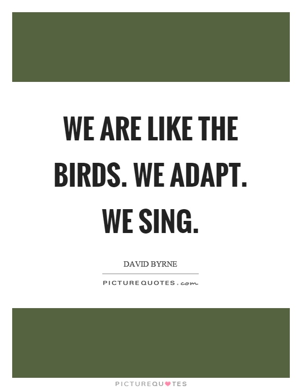 We are like the birds. We adapt. We sing Picture Quote #1