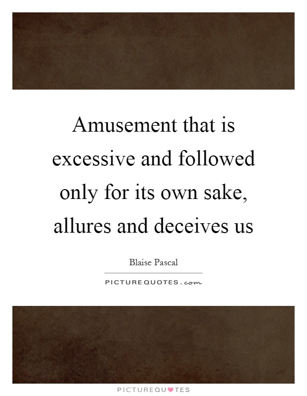 Amusement that is excessive and followed only for its own sake, allures and deceives us Picture Quote #1