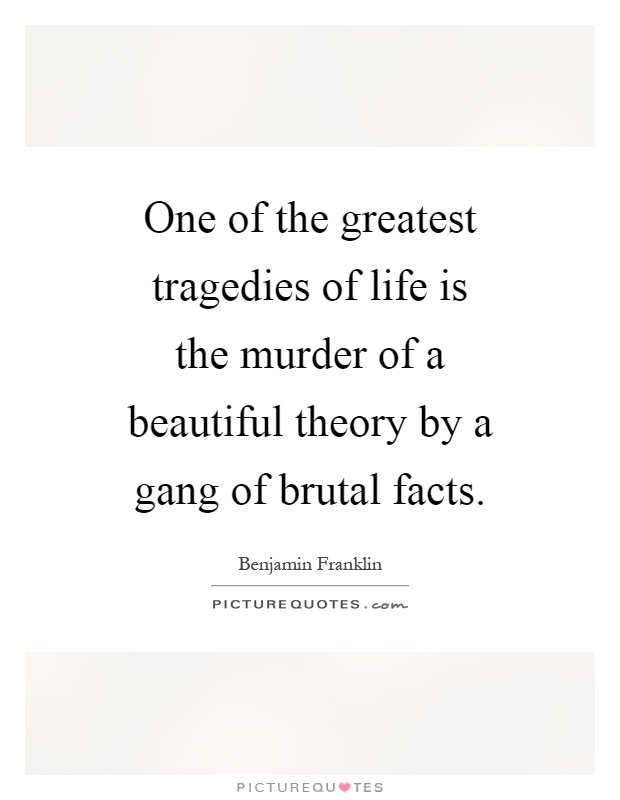One of the greatest tragedies of life is the murder of a beautiful theory by a gang of brutal facts Picture Quote #1