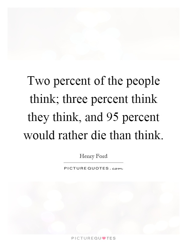 Two percent of the people think; three percent think they think, and 95 percent would rather die than think Picture Quote #1