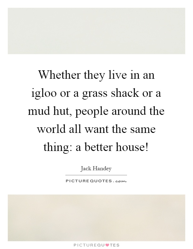 Whether they live in an igloo or a grass shack or a mud hut, people around the world all want the same thing: a better house! Picture Quote #1
