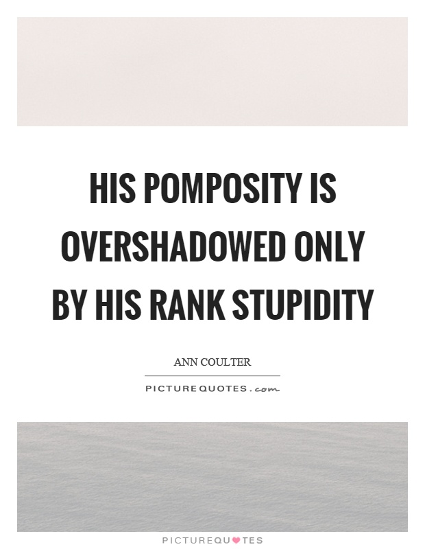 His pomposity is overshadowed only by his rank stupidity Picture Quote #1