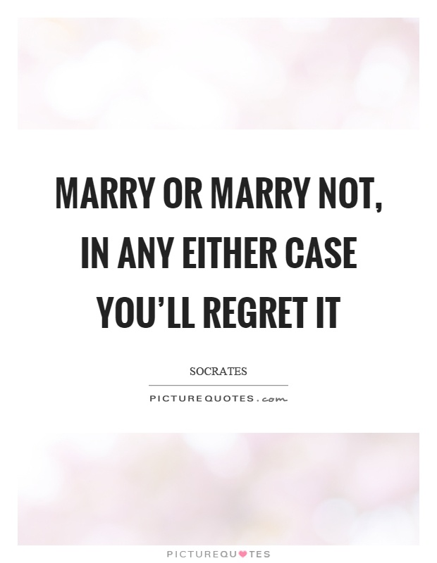 Marry or marry not, in any either case you'll regret it Picture Quote #1