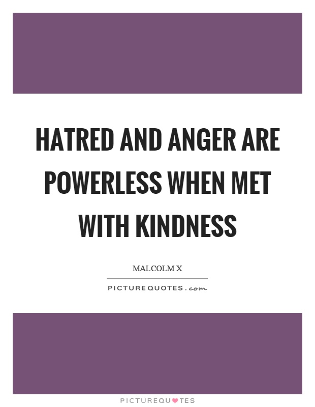 Hatred and anger are powerless when met with kindness Picture Quote #1