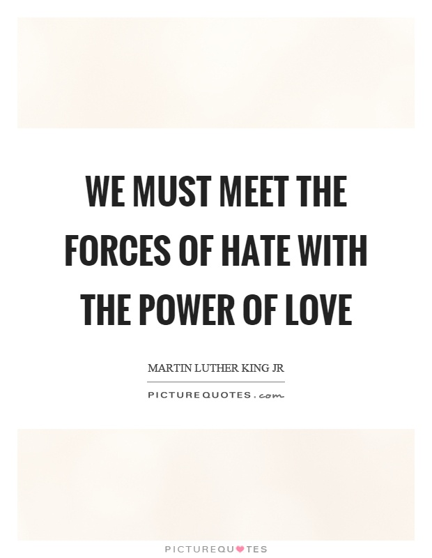We must meet the forces of hate with the power of love Picture Quote #1
